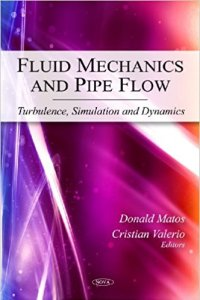 FLUID MECHANICS AND PIPE FLOW TURBULENCE, SIMULATION AND DYNAMICS BY DONALD MATOS, CRISTIAN VALERIO