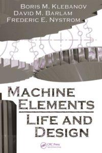 MACHINE ELEMENTS: LIFE AND DESIGN BY BORIS M. KLEBANOV, DAVID M. BARLAM, FREDERIC E. NYSTROM