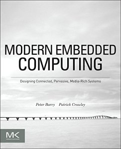 Modern Embedded Computing: Designing Connected, Pervasive, Media-Rich Systems By Peter Barry, Patrick Crowley