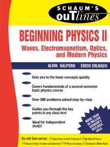 Schaum's Outline of Beginning Physics II: Electricity and Magnetism, Optics, Modern Physics By Alvin Halpern, Erich Erlbach