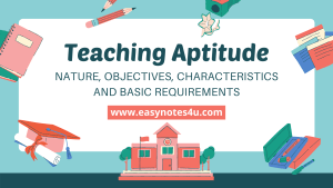 Teaching Aptitude: Nature, Objectives, Characteristics and Basic Requirements