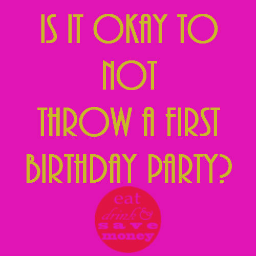 Is It Okay To Not Throw A First Birthday Party?