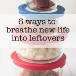 6 ways to breathe new life into leftovers