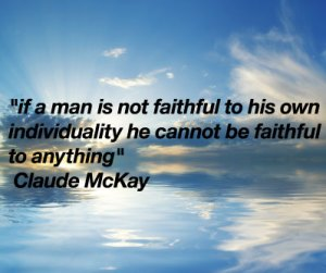 If a man is not faithful to his own individuality he cannot be faithful to anything - Claude McKay