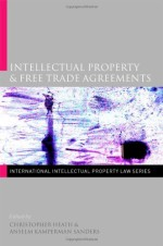 Intellectual Property & Free Trade Agreements (International Intellectual Property Law Series)