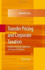 Transfer Pricing and Corporate Taxation: Problems, Practical Implications and Proposed Solutions