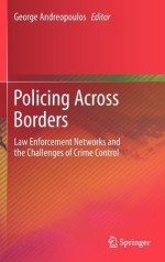 Policing Across Borders: Law Enforcement Networks and the Challenges of Crime Control