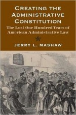 Creating the Administrative Constitution: The Lost One Hundred Years of American Administrative Law