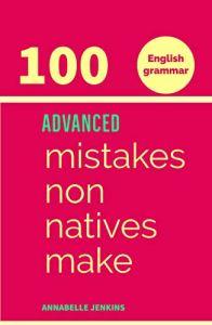 English Grammar: 100 ADVANCED MISTAKES NON NATIVES MAKE (2019)
