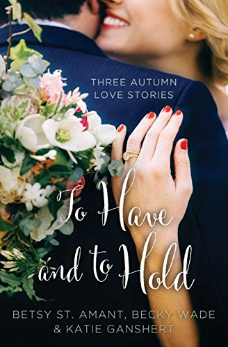 To Have and to Hold: Three Autumn Love Stories (A Year of Weddings Novella) Becky Wade