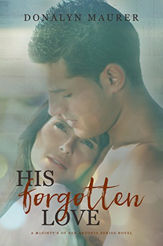 His Forgotten Love (A McGinty's of San Antonio Series Novel Book 4) Donalyn Maurer