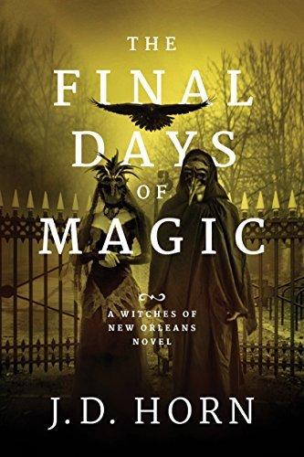 The Final Days of Magic (Witches of New Orleans Book 3)  J.D. Horn