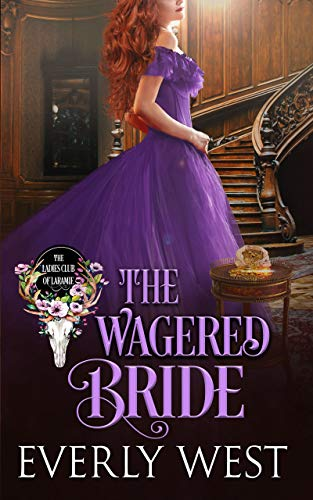 The Wagered Bride (The Ladies Club of Laramie Book 3) Everly West