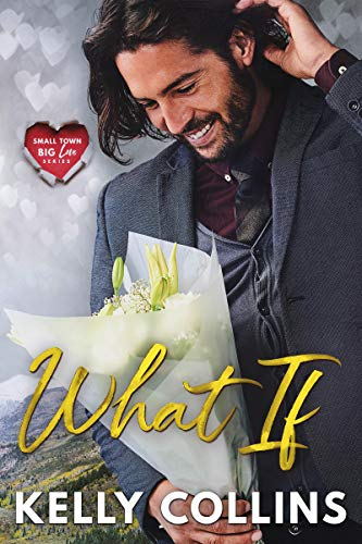 What If (Small Town Big Love Series) Kelly Collins