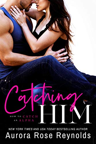 Catching Him (How to Catch an Alpha Book 1)  Aurora Rose Reynolds
