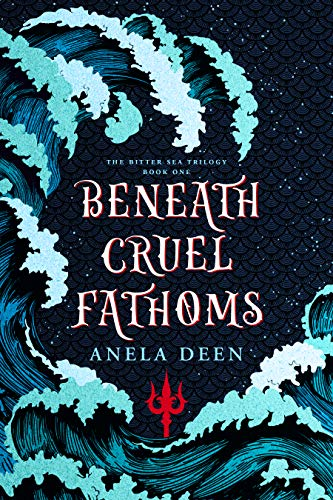 Beneath Cruel Fathoms (The Bitter Sea Trilogy Book 1)  Anela Deen