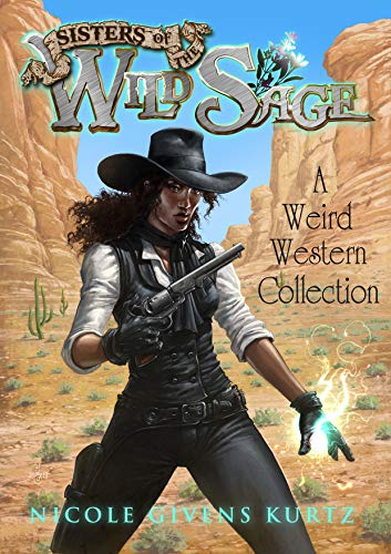 Sisters of the Wild Sage: A Weird Western Collection  Nicole Givens Kurtz
