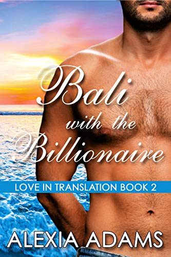 Bali with the Billionaire (Love in Translation Book 2)  Alexia Adams