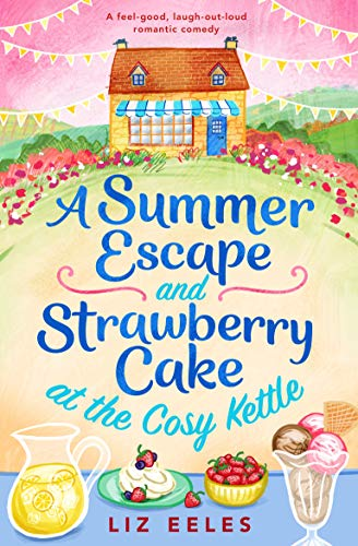A Summer Escape and Strawberry Cake at the Cosy Kettle: A feel good, laugh out loud romantic comedy  Liz Eeles