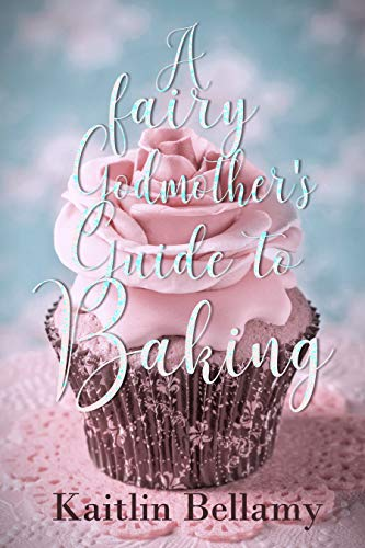 A Fairy Godmother's Guide to Baking Kaitlin Bellamy