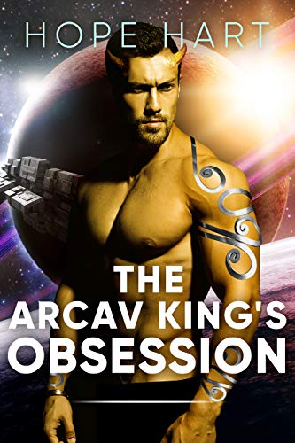 The Arcav King's Obsession: Sci Fi Alien Romance Book 2 (Arcav Alien Invasion)  Hope Hart
