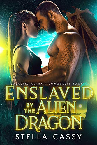 Enslaved By The Alien Dragon: A SciFi Alien Romance (Galactic Alpha's Conquest Book 4)   Stella Cassy
