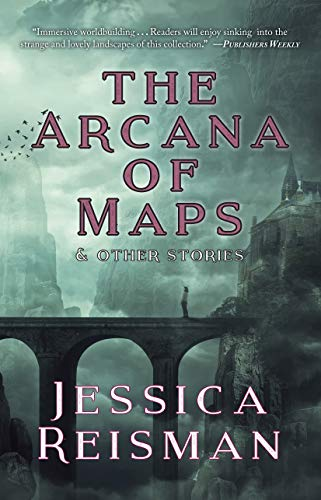 The Arcana of Maps and Other Stories  Jessica Reisman