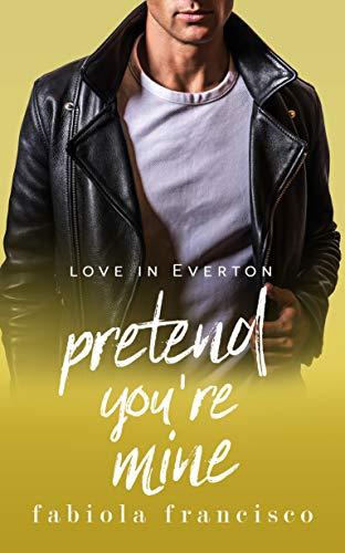 Pretend You're Mine: A fake relationship romance (Love in Everton Book 3)  Fabiola Francisco