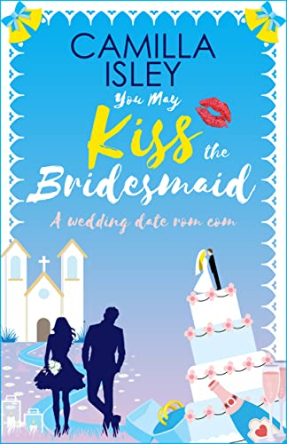 You May Kiss the Bridesmaid: A Wedding Date Rom Com (First Comes Love Book 6) Camilla Isley