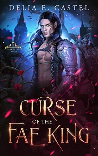 Curse of the Fae King (Dark Faerie Court Book 1)  Delia E Castel