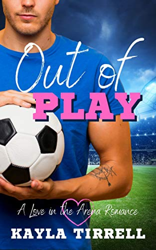 Out of Play: A Sports Romance (Love in the Arena Book 2)  Kayla Tirrell