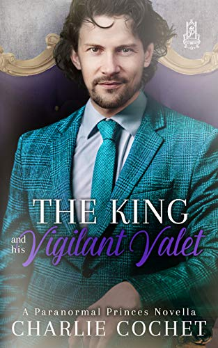 The King and His Vigilant Valet (Paranormal Princes Book 3) Charlie Cochet