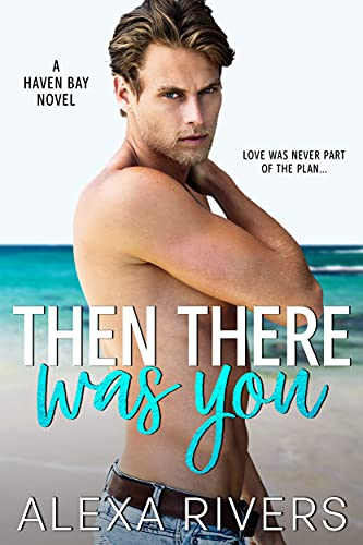 Then There Was You: An Opposites Attract Small Town Romance (Haven Bay Book 1) Alexa Rivers