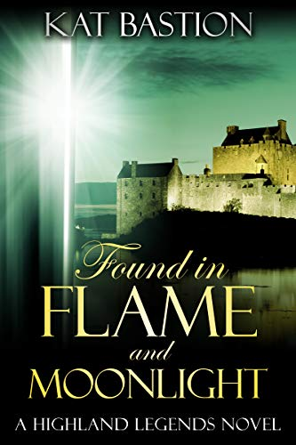 Found in Flame and Moonlight (Highland Legends Book 4) Kat Bastion