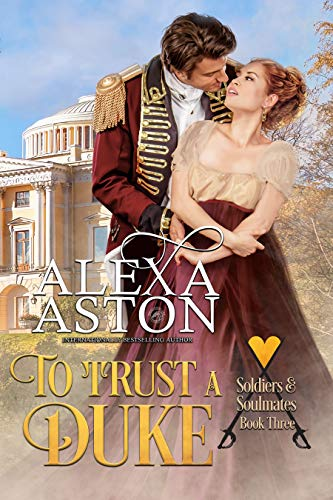 To Trust a Duke (Soldiers and Soulmates Book 3)  Alexa Aston