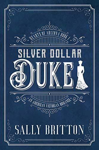 Silver Dollar Duke: An American Victorian Romance (Hearts of Arizona Book 1) Sally Britton
