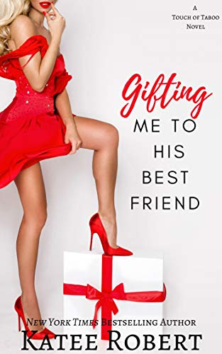 Gifting Me To His Best Friend (A Touch of Taboo Book 2) Katee Robert