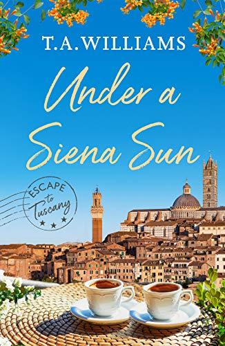 Under a Siena Sun (Escape to Tuscany Book 1) T.A. Williams