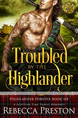 Troubled By The Highlander: A Scottish Time Travel Romance (Highlander Forever Book 6) Rebecca Preston