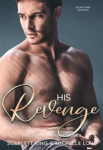 His Revenge: Secret Baby Romance (Irresistible Brothers Book 2) Scarlett King and Michelle Love