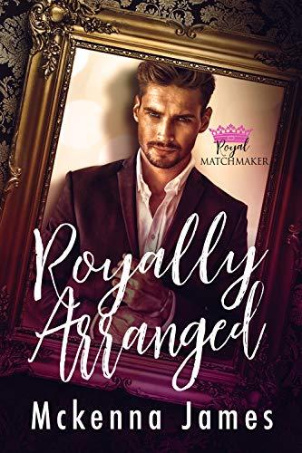 Royally Arranged (Royal Matchmaker Book 2) Mckenna James