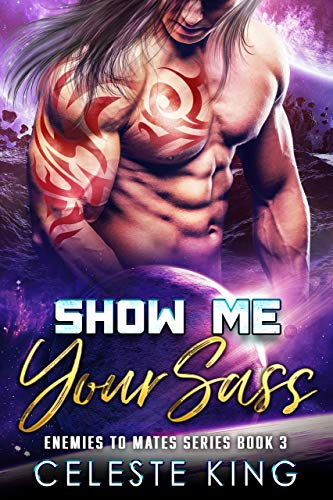 Show Me Your Sass: A SciFi Romance (Enemies to Mates Book 3) Celeste King