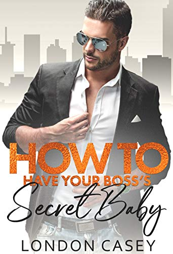 How to Have Your Boss's Secret Baby (How To Rom Com Book 3) London Casey