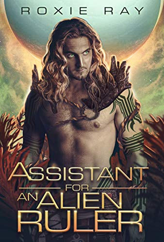 Assistant For An Alien Ruler: A SciFi Alien Romance (Intergalactic Exchange Program Book 4) Roxie Ray