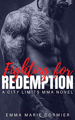 Fighting For Redemption: A Mixed Martial Arts Sports Romance (City Limits MMA Book 1) Emma Marie Cormier