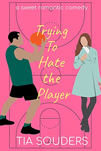 Trying to Hate the Player: A Sweet Romantic Comedy (Love on the Court Book 2) Tia Souders