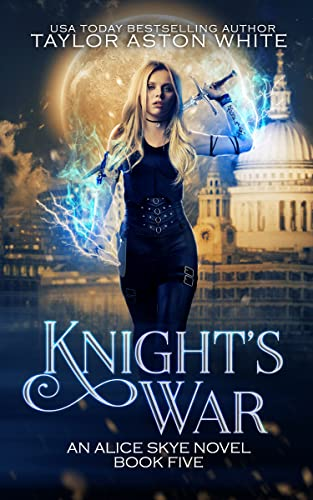 Knight's War: A Witch Detective Urban Fantasy (Alice Skye series Book 5) Taylor Aston White