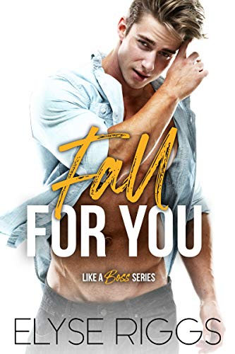 Fall For You: A Grumpy Boss Hate To Love Romance (Like A Boss Book 1) Elyse Riggs