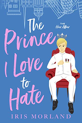 The Prince I Love to Hate: A Steamy Romantic Comedy (The Heir Affair Book 1) Iris Morland