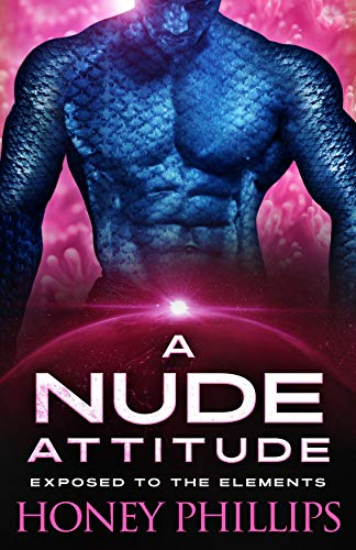 A Nude Attitude: A SciFi Alien Romance (Exposed to the Elements Book 3) Honey Phillips